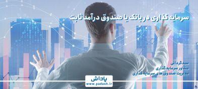 سرمایه گذاری در بانک یا صندوق درآمد ثابت؟